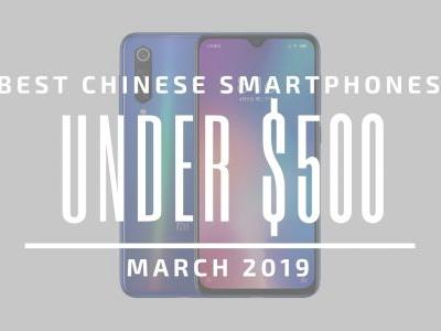 Top 5 Chinese Smartphones for Under $500 - March 2019