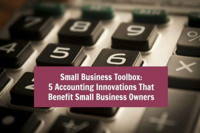 Small Business Toolbox: 5 Accounting Innovations That Benefit Small Business Owners