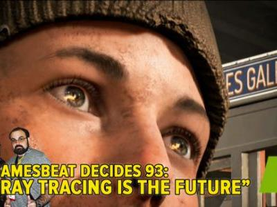 GamesBeat Decides 93: Ray tracing is the future!