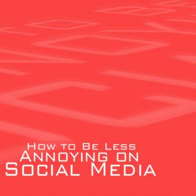 How to Be Less Annoying on Social Media
