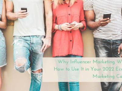 Why Influencer Marketing Works and How to Use It in Your 2022 Ecommerce Marketing Campaigns