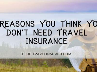 4 Reasons You Think You Don't Need Travel Insurance